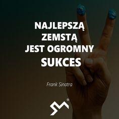 Najlepszą zemstą jest ogromny sukces.  – Frank Sinatra
