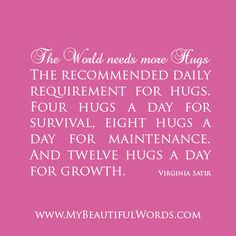 """""""The recommended daily requirement for hugs. Four hugs a day for survival, eight hugs a day for maintenance. And twelve hugs a day for growth.""""  Virginia Satir    www.MyBeautifulWords.com Encouraging Courage. Encouraging You."""