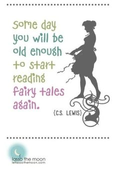 Some day you will be old enough to start reading fairy tales again ~ CS Lewis.