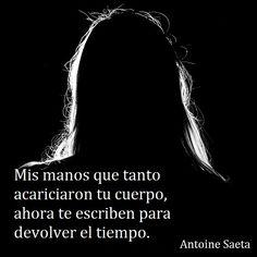 Antoine Saeta, Frases, quotes, poesía, poema, poeta, escritor, amor, romanticismo, verso, versos, manos, caricias, cuerpo, sexo, erotismo, tiempo.