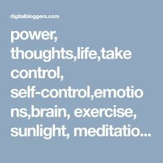 power, thoughts,life,take control, self-control,emotions,brain, exercise, sunlight, meditation,positive thinking, mental diseases, visualise