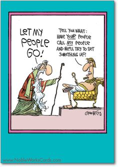 Moses: Let my people go! Pharaoh: Tell you what. Have your people call my people and we'll try to set somethng up. http://www.nobleworkscards.com/7284-let-my-people-go-funny-cartoons-easter-card.html