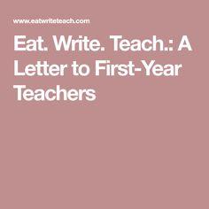 Eat. Write. Teach.: A Letter to First-Year Teachers