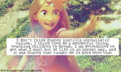 """""""I don't think Disney instills unrealistic values. I think they do a wonderful thing, teaching children to dream. I am determined to get what I want out of life in an honest way, and it was Disney that taught me to hold onto that."""""""