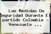 http://tecnoautos.com/wp-content/uploads/imagenes/tendencias/thumbs/las-medidas-de-seguridad-durante-el-partido-colombia-venezuela.jpg Partido Colombia Venezuela. Las medidas de seguridad durante el partido Colombia - Venezuela ..., Enlaces, Imágenes, Videos y Tweets - http://tecnoautos.com/actualidad/partido-colombia-venezuela-las-medidas-de-seguridad-durante-el-partido-colombia-venezuela/