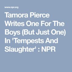 "Tamora Pierce Writes One For The Boys (But Just One) In 'Tempests And Slaughter' : NPR  ""I try very hard to include elements of reality in everything I do. I think the one thing fantasy does, and science fiction as well, is we give kids exposure to parts of the real world at a safe distance, so that they can read about it and think about it, and turn it over, close the book, go away, talk about it with people they trust, then come back and think about it again."""