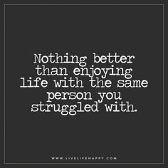 Live Life Happy: Nothing better than enjoying life with the same person you struggled with. Tagged with: Life , Love , Relationship , Struggles , Truth Wise Quotes, Quotes To Live By, Motivational Quotes, Funny Quotes, Patient Quotes, Positive Quotes, Short Quotes, Real Quotes, Marriage Quotes Struggling