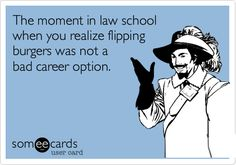 Funny Cry for Help Ecard: The moment in law school when you realize flipping burgers was not a bad career option.