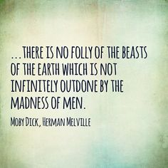 """There is no folly of the beasts of the earth which is not infinitely outdone by the madness of men."" – Herman Melville, Moby Dick"