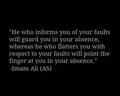He who informs you of faults will guard you in your absence, whereas he who flatters you with respect to your faults will point the finger at you in your absence.-Imam Ali (AS) Hazrat Ali Sayings, Imam Ali Quotes, Rumi Quotes, Muslim Quotes, Quran Quotes, Religious Quotes, Arabic Quotes, Words Quotes, Life Quotes