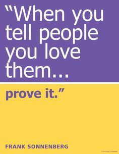 """When you tell peopl     ""When you tell people you love them…prove it.""~ Frank Sonnenberg  www.FrankSonnenbe...   https://www.pinterest.com/pin/445082375650616449/   Also check out: http://kombuchaguru.com"