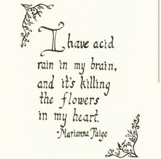 I have acid rain in my brain and its killing the flowers in my heart.