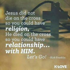 Jesus did not die on the cross so you could have religion He died on the cross so you could have relationship...with Him. Let's go!  Kirk Franklin  #SonOfGod #repost #life #Bible #bibleverse #bibleverseoftheday #inspiration #Jesus #love #faith #JesusChrist #devotion #life #lifequotes #instalife #like #likeforlike #likeforfollow #like4like #like4follow #followforfollow #followforlike #follow4follow #follow4like #follow #followme #followback #instabible #instalike #instafollow by…