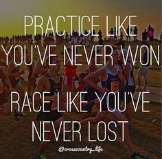 Practice like you've never won. Race like you've never lost.