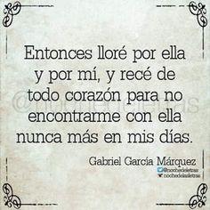 Entonces llore por ella y por mi , y rece de todo corazon para no encontrarme con ella nunca mas en mis dias . . . * Gabriel Garcia Marquez *
