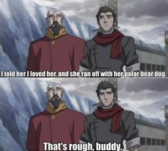 "Why did that just sound like Zuko. ""My first girlfriend turned into the moon"", Sokka. "" that's rough buddy"", Zuko"