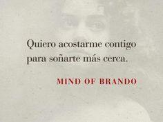 Quiero acostarme contigo, para soñarte más cerca. Mind Of Brando.