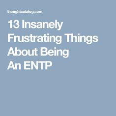 13 Insanely Frustrating Things About Being An ENTP
