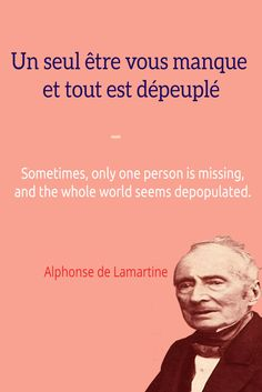 Un seul être vous manque et tout est dépeuplé. Sometimes, only one person is missing, and the whole world seems depopulated. ― Alphonse de Lamartine. Visit www.talkinfrench.com for everything you'd love to learn about French language and culture.