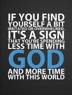 ♥ Inspirational Quotes ♥ If you find yourself a bit irritated or overwhelmed, it's a sign that you're spending less time with God and more time with this world.