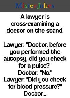 """A lawyer is cross-examining a doctor on the stand. Lawyer: """"Doctor, before you performed the autopsy, did you check for a pulse?"""" Doctor: """"No."""" Lawyer: """"Did you check for blood pressure?"""" Doctor: """"No."""" Lawyer: """"Did you check for breathing? Funny Long Jokes, Clean Funny Jokes, Funny Jokes For Adults, Some Funny Jokes, Funny Puns, Funny Captions, Funny Women Quotes, Funny True Quotes, Fun Quotes"""