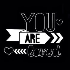 you are loved !! <3