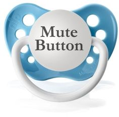 Mute Button Baby Pacifier // so true!! haha