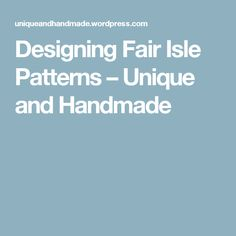 Designing Fair Isle Patterns – Unique and Handmade
