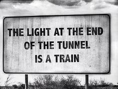 The light at the end of the tunnel is a train. This is sick. And funny. In fact, I'm rather sickened by the fact that it's funny. The Words, Funny Signs, Funny Jokes, Hilarious, Funniest Memes, Sarcastic Humor, It's Funny, Tyler Durden, Frases Humor