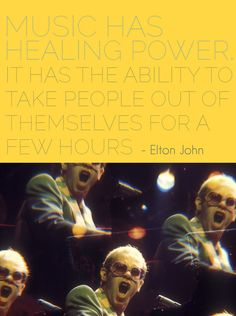 """Music has a healing power. It has the ability to take people out of themselves for a few hours."" - Elton John"