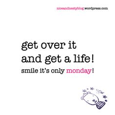 get over it and get a life! #get #over #life #monday #quote #niceandnesty #nice #nesty #witty #life #short #serious #smile | check out more niceandnestyblog.wordpress.com