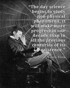 """Wisdom of Nikola Tesla: """"The day science begins to study non-physical phenomena, it will make more progress in one decade than in all the previous centuries of its existence. Einstein, Nikola Tesla Quotes, Nicola Tesla, Great Quotes, Inspirational Quotes, Motivational, E Mc2, Quantum Physics, Physics Laws"""