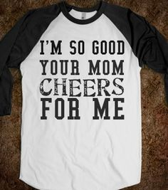 I'm so good your mom cheers for me- LOL  Need for softball, tennis, volleyball, band