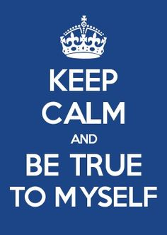 KEEP CALM AND BE TRUE TO MYSELF