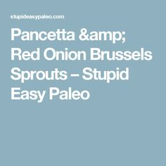 Pancetta & Red Onion Brussels Sprouts – Stupid Easy Paleo