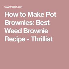 How to Make Pot Brownies: Best Weed Brownie Recipe - Thrillist
