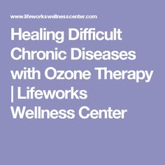 Healing Difficult Chronic Diseases with Ozone Therapy | Lifeworks Wellness Center