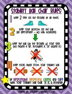 I have been using stability balls in my kindergarten classroom for the past 3 years. Before I introduce the balls, I go over the following rules presented in this product.This product includes a one page poster describing the five main rules my students must follow in order to sit on a stability ball chair in my classroom.