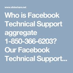 Who is Facebook Technical Support aggregate 1-850-366-6203? Our Facebook Technical Support group dependably trusts that their clients are the person who make them more proficient after each passing day in light of the fact that in the event that they don't come to us then how might we learn new-new traps to understand Facebook issues. In this way, in the event that you need to end your irritating Facebook issue then you have to dial 1-850-366-6203. For more data visit…