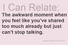 I can relate: The awkward moment when you feel life you've shared too much already but just can't stop talking. Great Quotes, Quotes To Live By, Me Quotes, Funny Quotes, Say That Again, Describe Me, Awkward Moments, I Can Relate, Story Of My Life