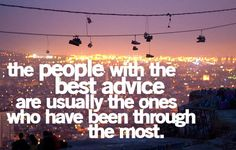 people with the best advice are usually the ones who have been through the most.