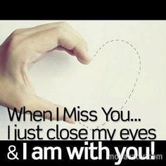 when i miss you i close my eyes and i am with u !