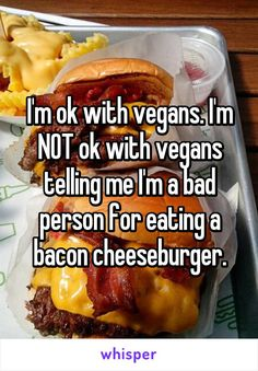 I'm ok with vegans. I'm NOT ok with vegans telling me I'm a bad person for eating a bacon cheeseburger.