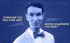 Everyone you will ever meet knows something you don't - Bill Nye