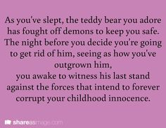 Prompt -- as you've slept, the teddy bear you adore has fought off demons to keep you safe. the night before you decide you're going to get rid of him, seeing as how you've outgrown him, you awake to witness his last stand against forces that intend to forever corrupt your childhood innocence