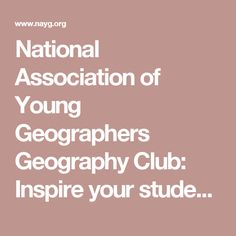 National Association of Young Geographers Geography Club: Inspire your students and extend geography education beyond the classroom by building an NAYG Geography Club at your school or institution!