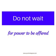 "Do not wait for power to be offered. ""The most common way people give up their power is by thinking they don't have any."" - Alice Walker 