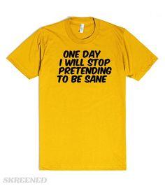 (in)sanity - pretending to be sane T shirt | 'One day I will stop pretending to be sane' from the (in)sanity range by Mindgoop #Skreened