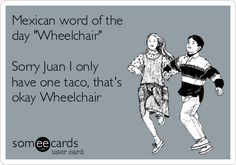 Mexican word of the day 'Wheelchair' Sorry Juan I only have one taco, that's okay Wheelchair.