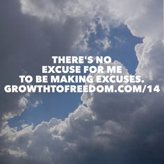 There's No Excuse For Me To Be Making Excuses. http://GrowthToFreedom.com/14
